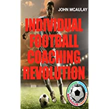 Individual Football Coaching Revolution: How to improve your soccer performances, and the secrets to fulfilling your potential. (English Edition)