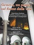 Genova. Un ponte sul fiume della vita. Esposizione pittura, scultura, ceramica e incisione artisti liguri