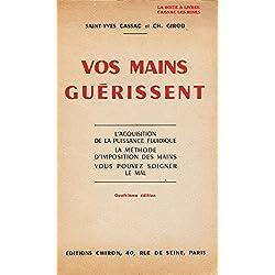 Saint-Yves, Cassac et Ch. Girod. Vos mains guérissent : L'acquisition de la puissance fluidique, la méthode d'imposition des mains, vous pouvez soigner le mal