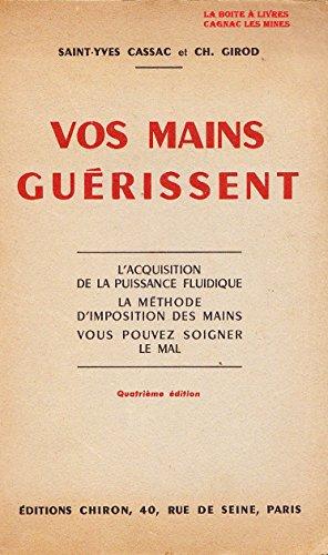 Saint-Yves, Cassac et Ch. Girod. Vos mains gurissent : L'acquisition de la puissance fluidique, la mthode d'imposition des mains, vous pouvez soigner le mal