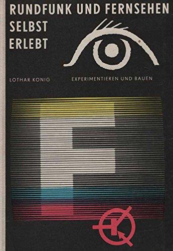 Rundfunk und Fernsehen selbst erlebt - Das Experimentier- und Bastelbuch für Radio und Fernsehen. Das kannst auch Du