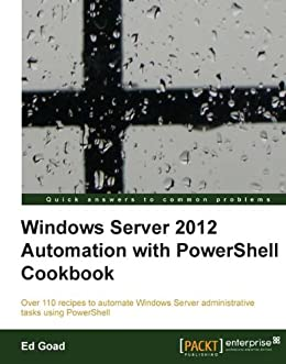 Windows Server 2012 Automation with PowerShell Cookbook by [Goad, Ed]