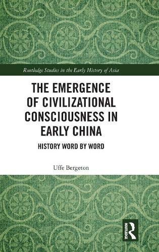 The Emergence of Civilizational Consciousness in Early China: History Word by Word (Routledge Studies in the Early History of Asia) Chapel Hill, China