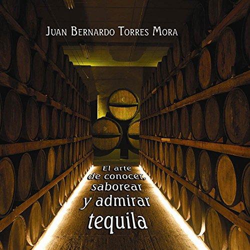 El arte de conocer, saborear y admirar el tequila. por Juan Bernardo Torres