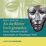 Als die Römer frech geworden. Varus, Hermann und die Katastrophe im Teutoburger Wald - Boris Dreyer