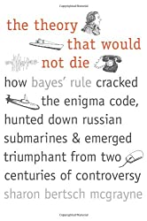 The Theory That Would Not Die: How Bayes' Rule Cracked the Enigma Code, Hunted Down Russian Submarines, and Emerged Triumphant from