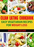 Clean Eating Cookbook: Easy Vegetarian Recipes for Healthy Weight Loss Using Whole Foods