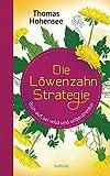 Die Löwenzahn-Strategie: Blüh auf, sei wild und unbezähmbar von Thomas Hohensee