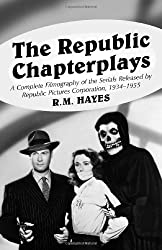The Republic Chapterplays: A Complete Filmography of the Serials Released by Republic Pictures Corporation, 1934-1955 (McFarland Classics)