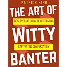 The Art of Witty Banter: Be Clever, Be Quick, Be Interesting - Create Captivating Conversation (English Edition)