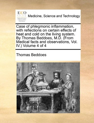 Case of phlegmonic inflammation, with reflections on certain effects of heat and cold on the living system. By Thomas Beddoes, M.D. (From Medical facts and observations, Vol. IV.)  Volume 4 of 4