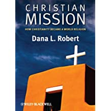Christian Mission: How Christianity Became a World Religion (Wiley Blackwell Brief Histories of Religion Book 46)