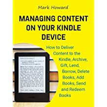 Managing Content on Your Kindle Device: How to Deliver Content to the Kindle, Archive, Gift, Lend, Borrow, Delete Books, Add Books, Send and Redeem Books