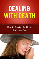 Dealing with Death: How to Survive The Death of a Loved One (Grief Recovery Handbook) (Letting Go, Dealing with Death, Dealing with Grief, Moving Forward, ... Loss, Grief and Grieving, Grief Recovery)