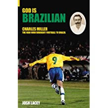 God Is Brazilian: Charles Miller, The Man Who Brought Football To Brazil (100 Greats S.)