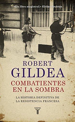 Combatientes en la sombra: Una nueva perspectiva histórica sobre la Resistencia francesa por Robert Gildea