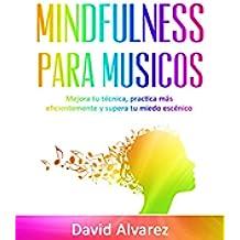 Mindfulness para Músicos: Mejora tu técnica, practica más eficientemente y supera tu miedo escénico