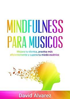 David Alvarez - Mindfulness para Músicos: Mejora tu técnica, practica más eficientemente y supera tu miedo escénico