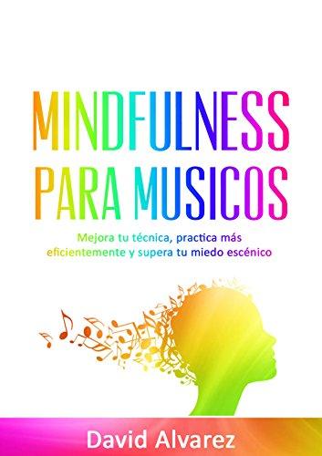 Mindfulness para Músicos: Mejora tu técnica, practica más eficientemente y supera tu miedo escénico por David Alvarez