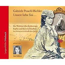 Unsere Sisi ... blühend und schön!: Die ganze Wahrheit über Erzherzogin Sophie und Kaiserin Elisabeth. Aus bislang unveröffentlichten Briefen