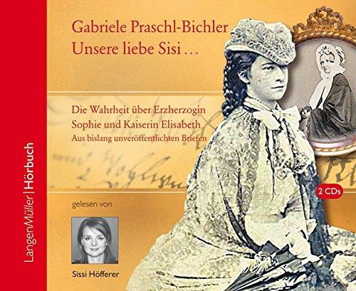 Preisvergleich Produktbild Unsere Sisi ... blühend und schön!: Die ganze Wahrheit über Erzherzogin Sophie und Kaiserin Elisabeth. Aus bislang unveröffentlichten Briefen