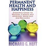 Permanent Health and Happiness: Everyone S Guide to Western, Chinese and Indian (Ayurveda) Medicines and Religions