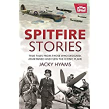 Spitfire Stories: True Tales from Those Who Designed, Maintained and Flew the Iconic Plane