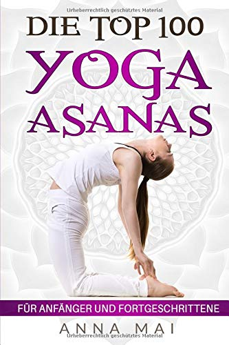 Die Top 100 Yoga Asanas: Übungen für Anfänger und Fortgeschrittene