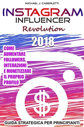Instagram Influencer Revolution 2018: Aumentare followers, interazioni e monetizzare il proprio profilo. - Guida strategica per principianti