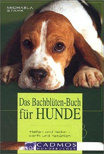 Das Bachblüten-Buch für Hunde: Helfen und heilen - sanft und natürlich. Wirkungsweise aller 38 Bachblüten und welche Blüte Ihrem Hund bei welchem Dosierung und Anwendung (Cadmos Hundebuch)