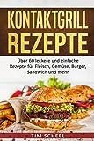 Kontaktgrill Rezepte: Über 60 leckere und einfache Rezepte für Fleisch, Gemüse, Burger, Sandwich und mehr