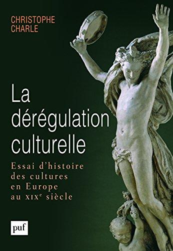 La dérégulation culturelle. Essai d'histoire des cultures en Europe au XIXe siècle