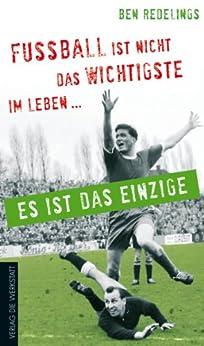 Fußball ist nicht das Wichtigste im Leben - es ist das Einzige von [Redelings, Ben]
