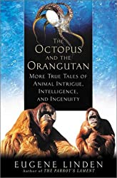 Octopus and the Orangutan: More True Tales of Animal Intrigue, Intelligence, and Ingenuity