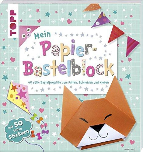 Mein Papier-Bastelblock: 40 süße Bastelprojekte zum Falten, Schneiden und Kleben. Mit 40 Papieren und 50 tollen Stickern zum Heraustrennen und Verbasteln