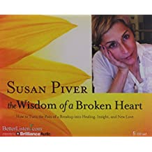 The Wisdom of a Broken Heart: How to Turn the Pain of a Breakup into Healing, Insight, and New Love by Susan Piver (2013-09-24)