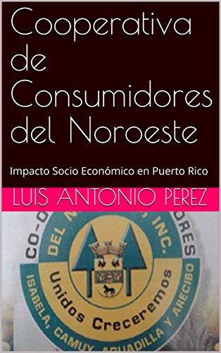 Cooperativa de Consumidores del Noroeste: Impacto Socio Económico en Puerto Rico por Luis Antonio Perez