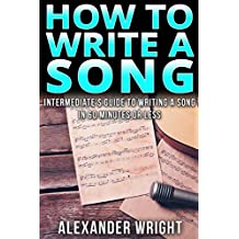 How to Write a Song : Intermediate's Guide to Writing a Song in 60 Minutes or Less (Songwriting, Writing better lyrics, Writing melodies, Songwriting exercises) (English Edition)