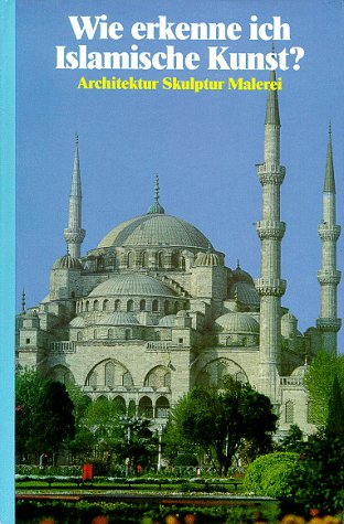 Wie erkenne ich Islamische Kunst. Architektur, Skulptur, Malerei