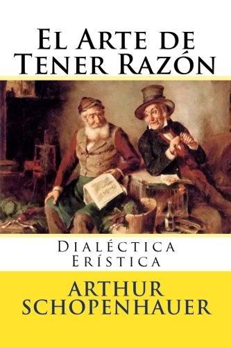 El Arte de Tener Razon: Dialectica Eristica por Arthur Schopenhauer