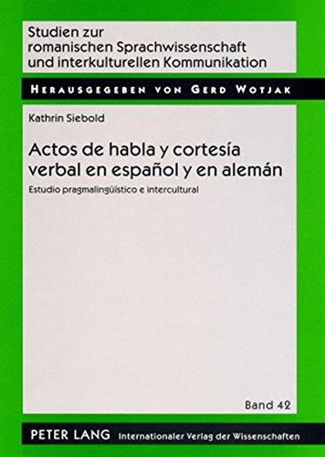 Actos de habla y cortesía verbal en español y en alemán: Estudio pragmalingüístico e intercultural (Studien Zur Romanischen Sprachwissenschaft Und Interkulturellen Kommunikation)