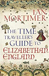 The Time Traveller's Guide to Elizabethan England by Mortimer, Ian (2012) Hardcover