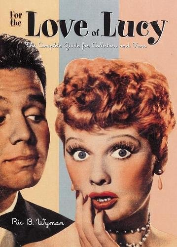 For the Love of Lucy: The Complete Guide for Collectors and Fans: The Complete Guide for All Collectors and Fans