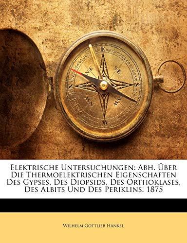 Elektrische Untersuchungen: Abh. Über Die         Thermoelektrischen Eigenschaften Des Gypses, Des Diopsids, Des Orthoklases, Des Albits Und Des Periklins. 1875, ZWANZIGSTER BAND