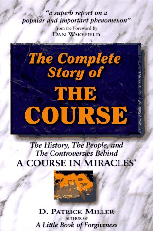 The Complete Story of the Course: The History, the People, and the Controversies behind a Course in Miracles por D. Patrick Miller