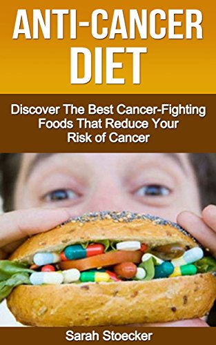 Anti-Cancer: The Anti-Cancer Diet: Discover The Best Cancer-Fighting Foods  That Reduce Your Risk Of Cancer (Anti-Cancer, Anti cancer foods
