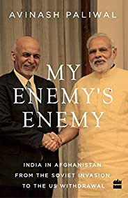 My Enemy's Enemy: India in Afghanistan from the Soviet Invasion to the US Withdr