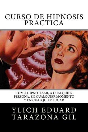 Curso de Hipnosis Práctica: Cómo HIPNOTIZAR, a Cualquier Persona, en Cualquier Momento y en Cualquier Lugar (SERIE: PNL Aplicada, Influencia, Persuasión, Sugestión e Hipnosis - Volumen 2 de 3) por Ylich Eduard Tarazona Gil