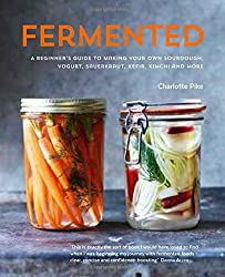 Fermented: A Beginner's Guide to Making Your Own Sourdough, Yogurt, Sauerkraut, Kefir, Kimchi and More by Charlotte Pike (August 27, 2015) Hardcover