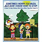 Sometimes I Worry Too Much, But Now I Know How to Stop [Paperback] by Dawn A....